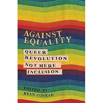 Against Equality Queer Revolution Not Mere Inclusion by Edited by Ryan Conrad