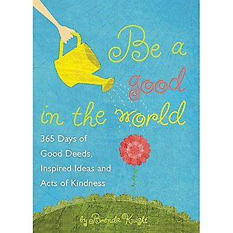 Be a Good in the World: 365 Days of Good Deeds, Inspired Ideas and Acts of Kindness