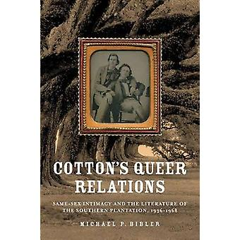 Cottons Queer Relations SameSex Intimacy and the Literature of the Southern Plantation 19361968 by Bibler & Michael P