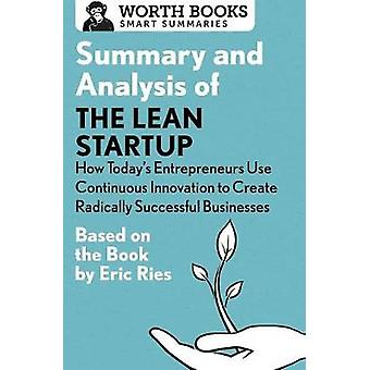 Summary and Analysis of The Lean Startup How Todays Entrepreneurs Use Continuous Innovation to Create Radically Successful Businesses Based on the Book by Eric Ries by Worth Books