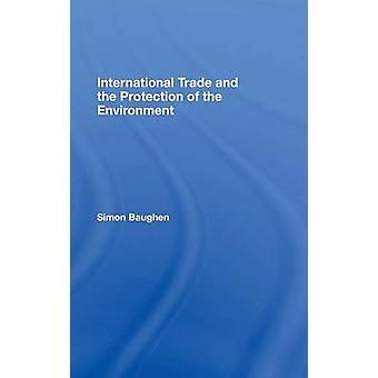 International Trade and the Protection of the Environment by Baughen & Simon