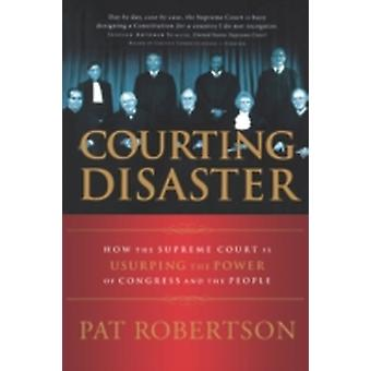 Courting Disaster How the Supreme Court is Usurping the Power of Congress and the People by Robertson & Pat