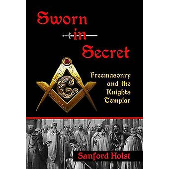 Sworn in Secret Freemasonry and the Knights Templar by Holst & Sanford