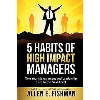 5 Habits of High Impact Managers Take Your Management and Leadership Skills to the Next Level by Fishman & Allen E