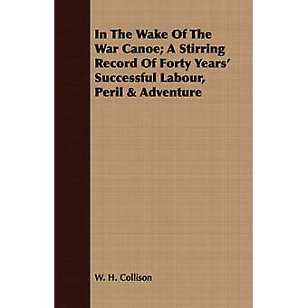 In The Wake Of The War Canoe A Stirring Record Of Forty Years Successful Labour Peril  Adventure by Collison & W. H.