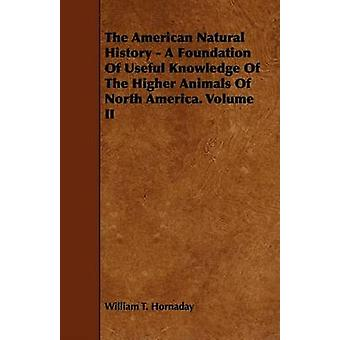 The American Natural History  A Foundation Of Useful Knowledge Of The Higher Animals Of North America. Volume II by Hornaday & William T.