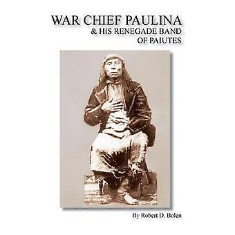 War Chief Paulina  His Renegade Band of Paiutes by Bolen & Robert D.