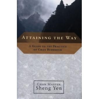 Attaining the Way  A Guide to the Practice of Chan Buddhism by Sheng Yen & Master