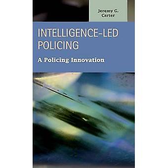 IntelligenceLed Policing A Policing Innovation by Carter & Jeremy G.