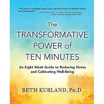 The Transformative Power of Ten Minutes An Eight Week Guide to Reducing Stress and Cultivating WellBeing by Kurland & Beth