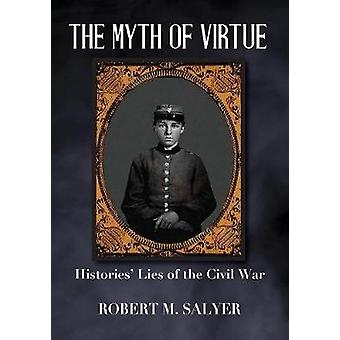 The Myth of Virtue Histories Lies of the Civil War by Salyer & Robert M