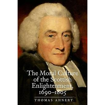 The Moral Culture of the Scottish Enlightenment - 1690--1805 by Thomas
