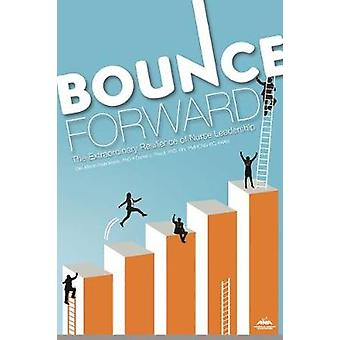 Bounce Forward - The Extraordinary Resilience of Nurse Leadership by E
