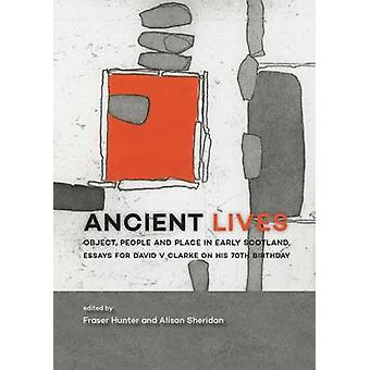 Ancient Lives - Object - People and Place in Early Scotland. Essays fo