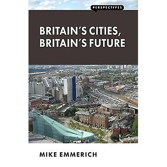 Britain's Cities - Britain's Future by Mike Emmerich - 9781907994623