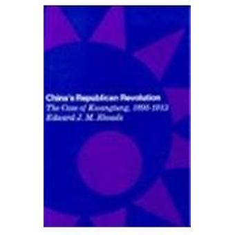 China's Republican Revolution - The Case of Kwangtung - 1895-1913 by E