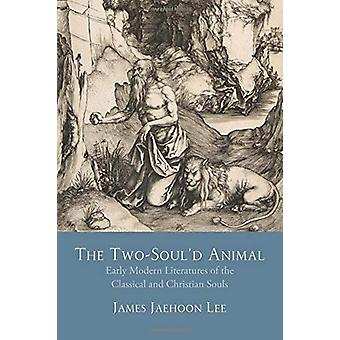 The Two-Soul'd Animal - Early Modern Literatures of the Classical and