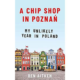A Chip Shop in Poznan - My Unlikely Year in Poland by Ben Aitken - 978