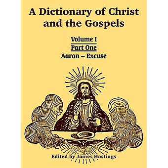 A Dictionary of Christ and the Gospels - Volume I (Part One -- Aaron -