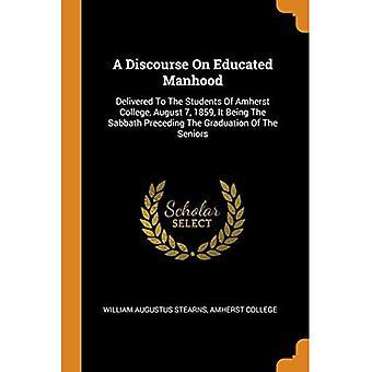 Um Discurso sobre a Masculinidade Educada: Entregue aos Alunos do Colégio Amherst, 7 de agosto de 1859, Sendo o Sábado Anterior à Formatura dos Idosos