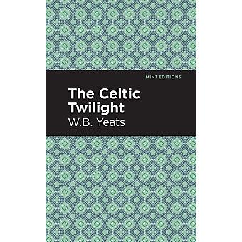 The Celtic Twilight by William Butler Yeats & Contributions by Mint Editions