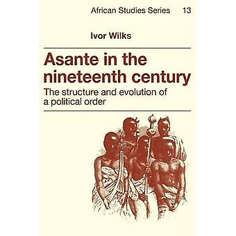 Asante in the Nineteenth Century : The Structure and Evolution of a Political Order