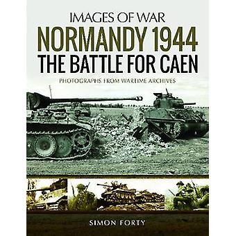 Normandy 1944 - The Battle for Caen - Rare Photographs from Wartime Arc