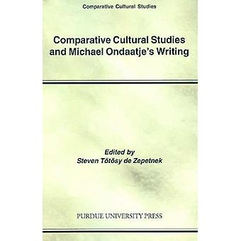 Comparative Cultural Studies and Michael Ondaatje's Writing by Steven