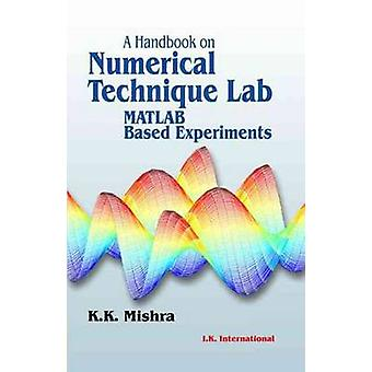 A Handbook on Numerical Technique Lab (MATLAB Based Experiments) by K