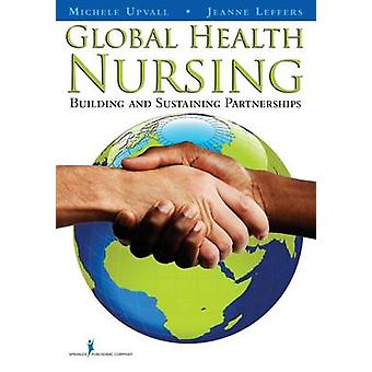 Global Health Nursing Building and Sustaining Partnerships by Upvall & Michele