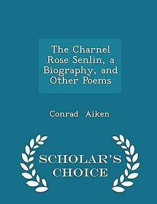 The Charnel Rose Senlin a Biography and Other Poems  Scholars Choice Edition by Aiken & Conrad