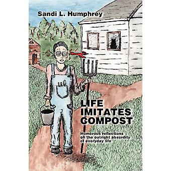Life Imitates Compost Humorous Reflections on the Outright Absurdity of Everyday Life by Humphrey & Sandi L.