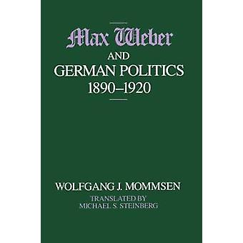 Max Weber and German Politics - 1890-1920 by Wolfgang J. Mommsen - M.