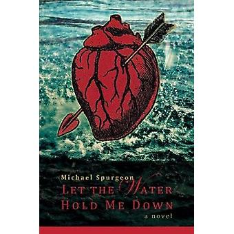 Let the Water Hold Me Down by Michael Spurgeon - 9780986037450 Book