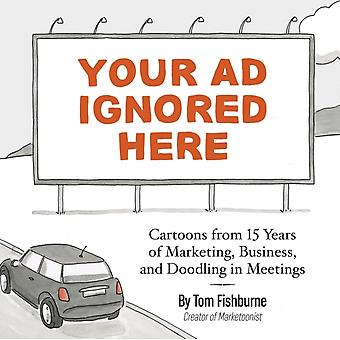 Your Ad Ignored Here  Cartoons from 15 Years of Marketing Business and Doodling in Meetings by Tom Fishburne & Foreword by Ann Handley