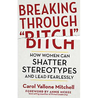Breaking Through Bitch  How Women Can Shatter Stereotypes and Lead Fearlessly by Carol Vallone Mitchell & Foreword by Annie McKee