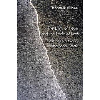 The Limits of Hope and the Logic of Love Essays on Eschatology and Social Action by Williams & Stephen N.