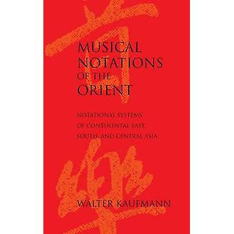 Musical Notations of the Orient  Notational Systems of Continental East South and Central Asia by Walter Kaufmann