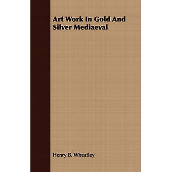 Art Work In Gold And Silver Mediaeval by Wheatley & Henry B.