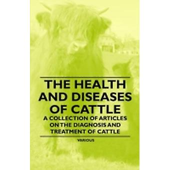 The Health and Diseases of Cattle  A Collection of Articles on the Diagnosis and Treatment of Cattle by Various