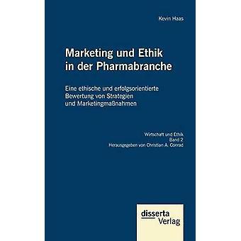 Marketing und Ethik in der Pharmabranche Eine ethische und erfolgsorientierte Bewertung von Strategien und Marketingmanahmen by Haas & Kevin