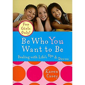 Be Who You Want to be - Dealing with Life's Ups and Downs by Karen Cas