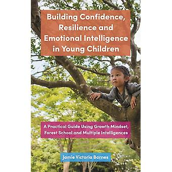 Building Confidence Resilience and Emotional Intelligence in Young Children  A Practical Guide Using Growth Mindset Forest School and Multiple Intelligences by Jamie Victoria Barnes