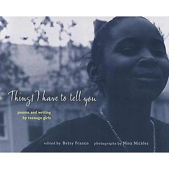 Things I Have to Tell You  Poems and Writing by Teenage Girls by Photographs by Nina Nickles & Edited by Betsy Franco