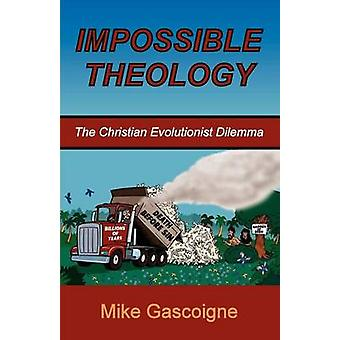 Impossible Theology The Christian Evolutionist Dilemma by Gascoigne & Mike