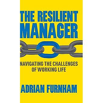 The Resilient Manager  Navigating the Challenges of Working Life by Furnham & A.
