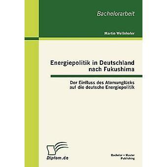 Energiepolitik in Deutschland nach Fukushima Der Einfluss des Atomunglcks auf die deutsche Energiepolitik by Wellnhofer & Martin