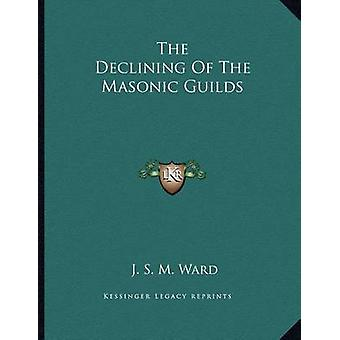 The Declining of the Masonic Guilds by J S M Ward - 9781163069530 Book