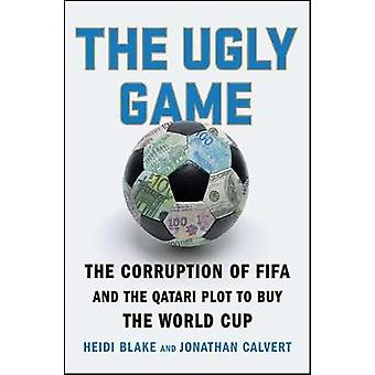 The Ugly Game - The Corruption of Fifa and the Qatari Plot to Buy the