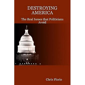 Destroying America  The Real Issues That Politicians Avoid by Florio & Chris